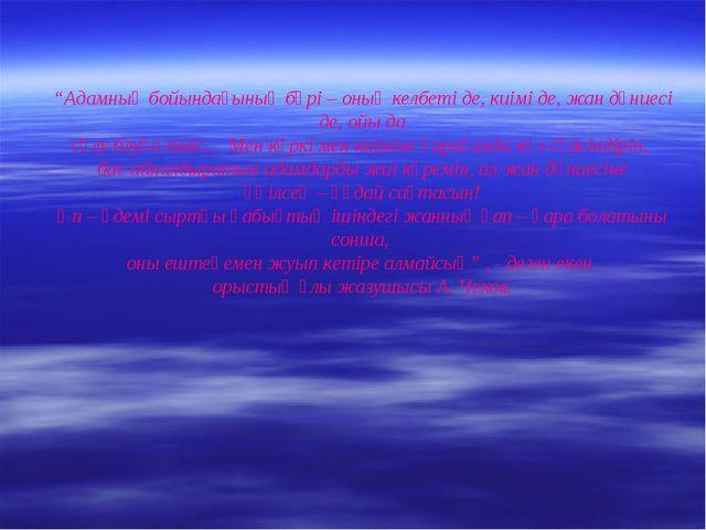 """""""Адамның бойындағының бәрі – оның келбеті де, киімі де, жан дүниесі де, ойы д..."""