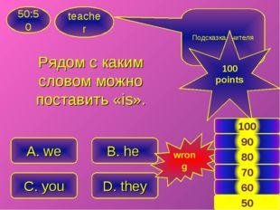 Рядом с каким словом можно поставить «is». teacher 50:50 A. we C. you B. he D