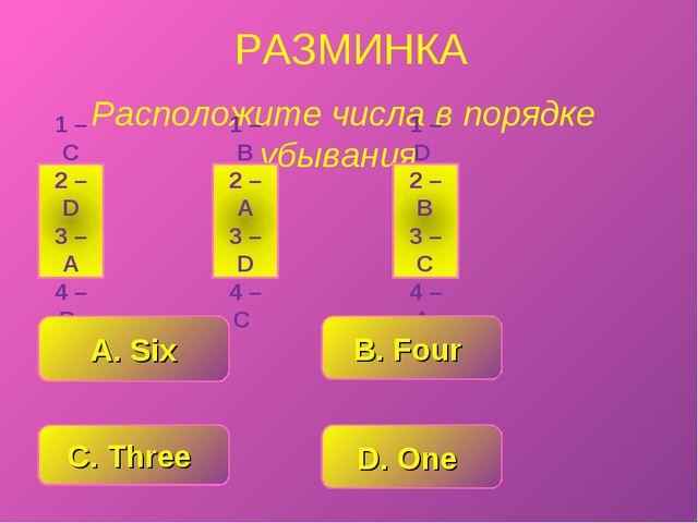 РАЗМИНКА Расположите числа в порядке убывания. C. Three D. One A. Six B. Four