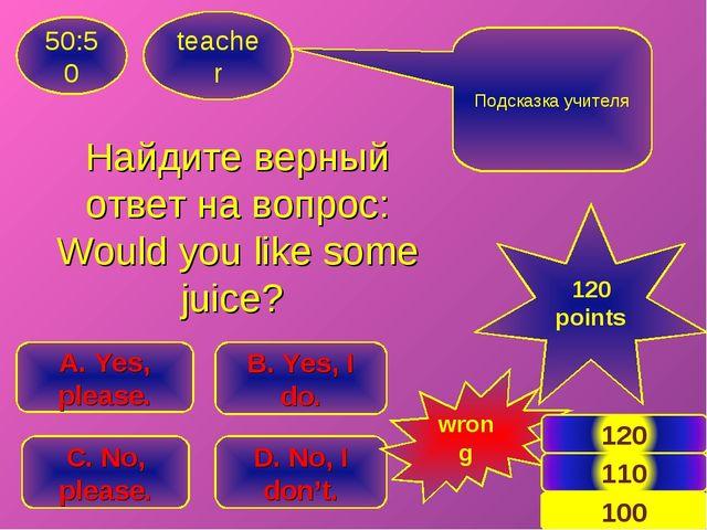 Найдите верный ответ на вопрос: Would you like some juice? teacher 50:50 B. Y...