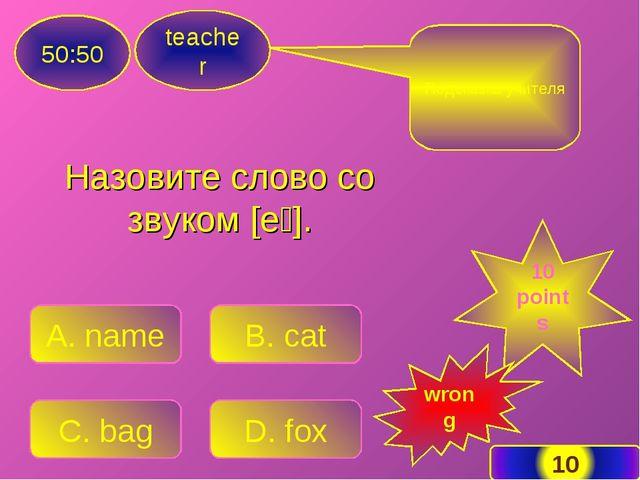 Назовите слово со звуком [eɪ]. teacher 50:50 A. name B. cat C. bag D. fox Под...