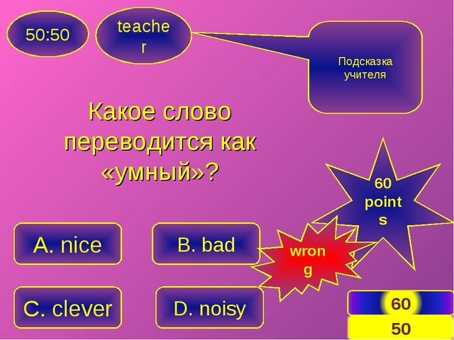 teacher 50:50 A. nice C. clever B. bad D. noisy Подсказка учителя 60 points w...