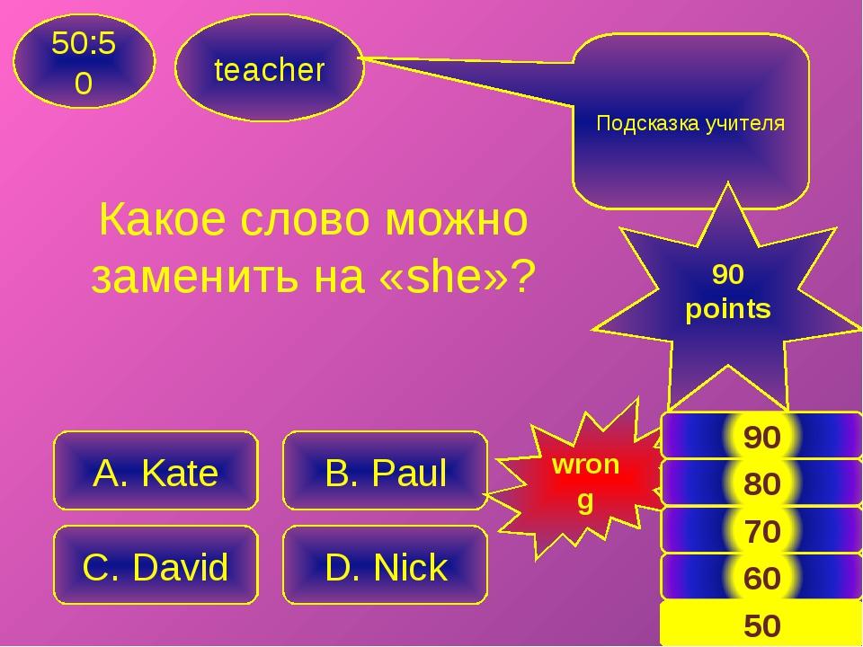 Какое слово можно заменить на «she»? teacher 50:50 A. Kate B. Paul C. David D...