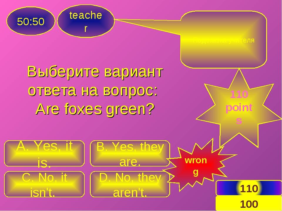 Выберите вариант ответа на вопрос: Are foxes green? teacher 50:50 C. No, it i...