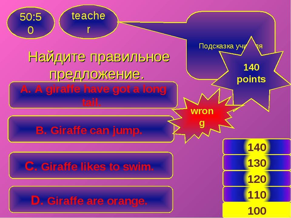 Найдите правильное предложение. teacher 50:50 A. A giraffe have got a long ta...