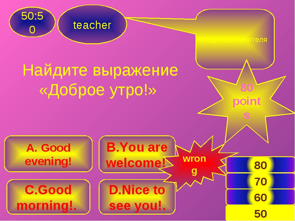 teacher 50:50 B.You are welcome!. A. Good evening! C.Good morning!. D.Nice to...