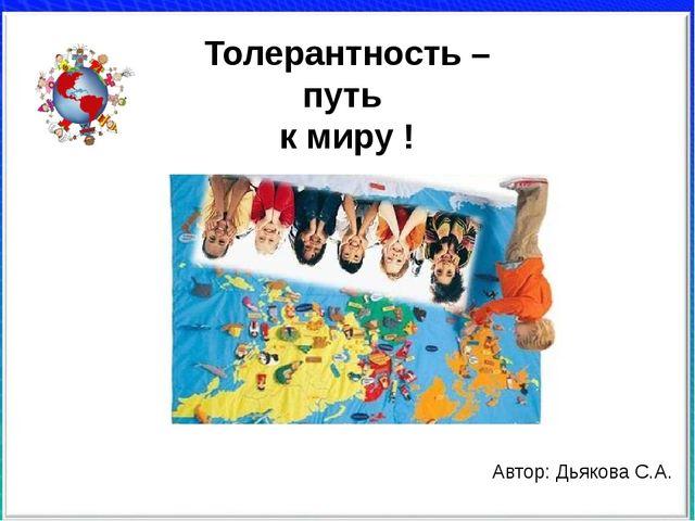 Толерантность – путь к миру ! Автор: Дьякова С.А.