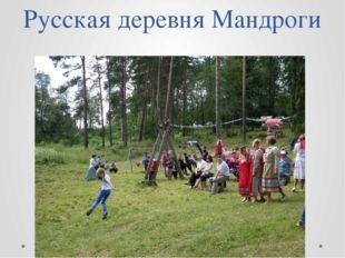 Русская деревня Мандроги