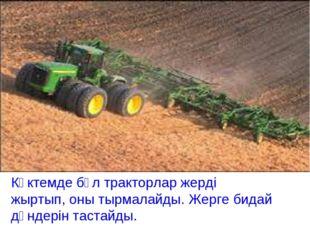 Көктемде бұл тракторлар жерді жыртып, оны тырмалайды. Жерге бидай дәндерін т