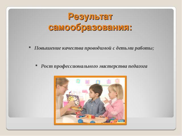 Результат самообразования: Повышение качества проводимой с детьми работы; Рос...