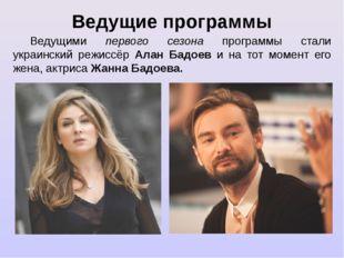 Ведущие программы Ведущими первого сезона программы стали украинский режиссёр