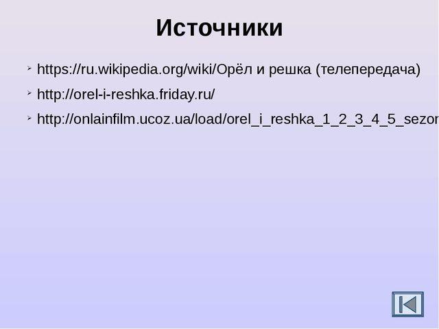 Источники https://ru.wikipedia.org/wiki/Орёл и решка (телепередача) http://or...