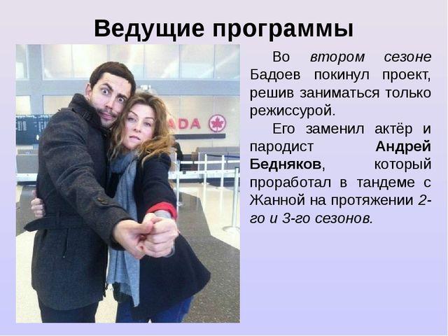Ведущие программы Во втором сезоне Бадоев покинул проект, решив заниматься то...