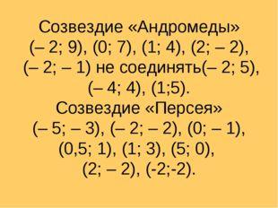 Созвездие «Андромеды» (– 2; 9), (0; 7), (1; 4), (2; – 2), (– 2; – 1) не соеди