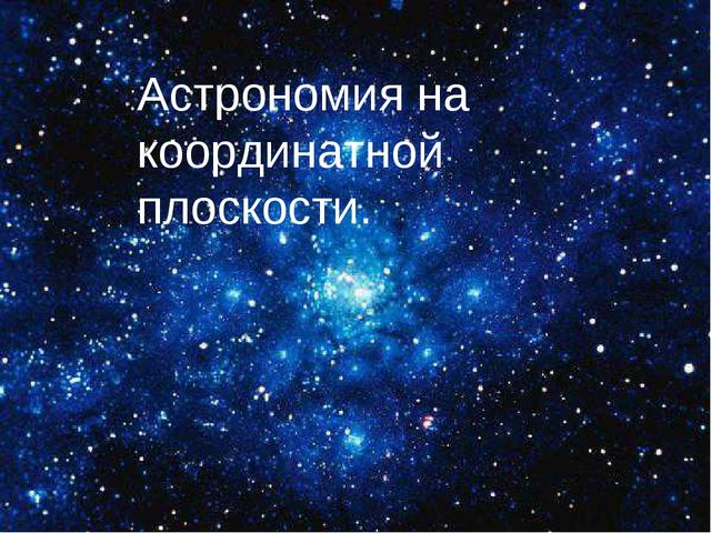 Путешествие по звёздному небу. Астрономия на координатной плоскости.