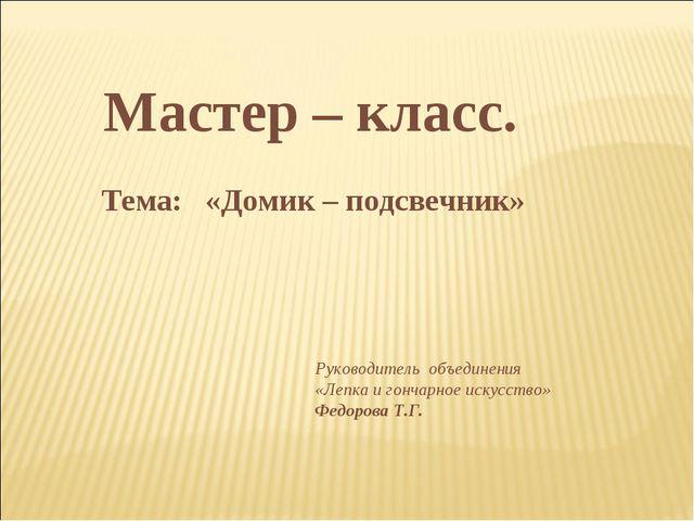 Мастер – класс. Тема: «Домик – подсвечник» Руководитель объединения «Лепка и...