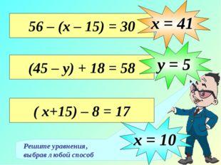 Решите уравнения, выбрав любой способ 56 – (х – 15) = 30 х = 41 (45 – у) + 18