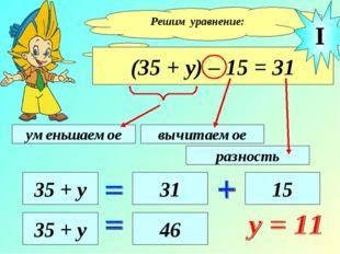 Решим уравнение: (35 + у) – 15 = 31 уменьшаемое вычитаемое разность 35 + у 31
