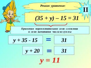 Решим уравнение: (35 + у) – 15 = 31 у + 35 - 15 31 II у + 20 31 Применим пере