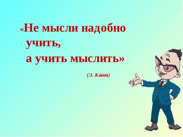 «Не мысли надобно учить, а учить мыслить»  (Э. Кант)