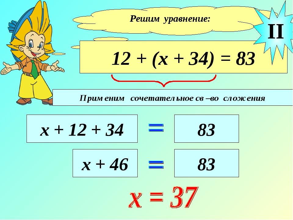 Решим уравнение: 12 + (х + 34) = 83 х + 12 + 34 83 II х + 46 83 Применим соче...
