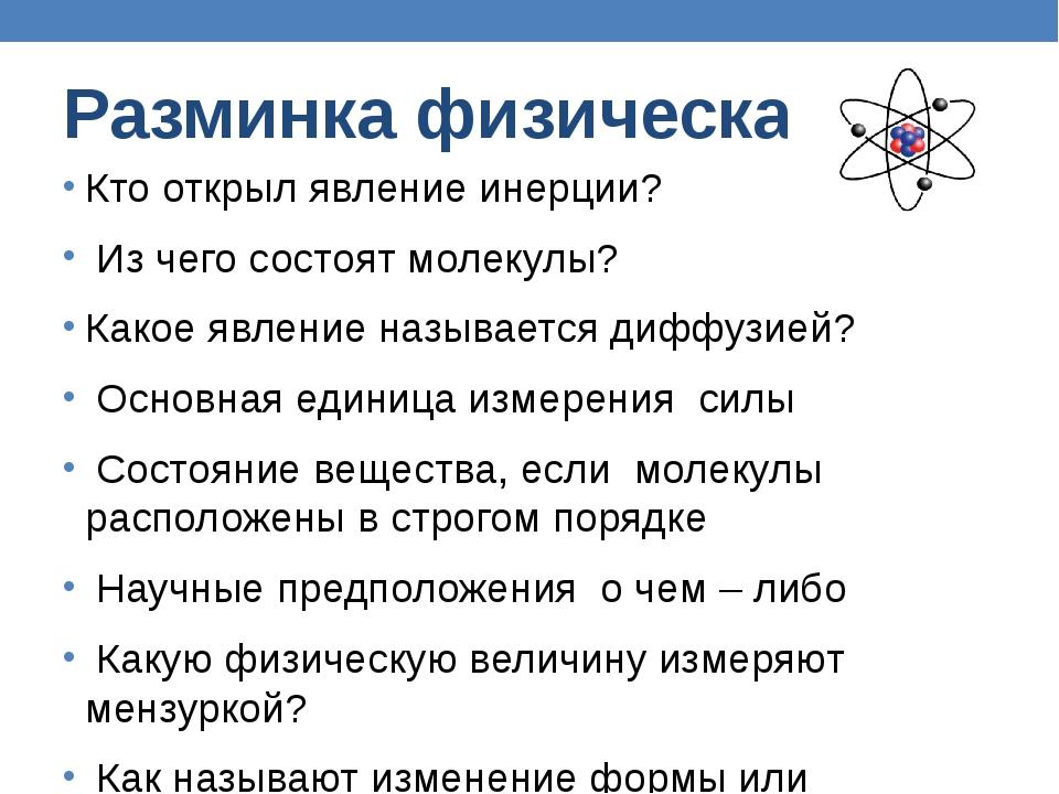 Разминка физическая Кто открыл явление инерции? Из чего состоят молекулы? Ка...