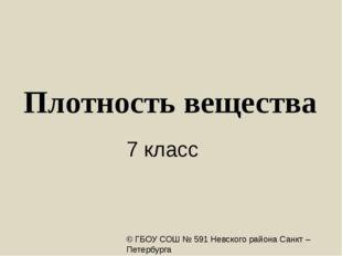 Плотность вещества 7 класс © ГБОУ СОШ № 591 Невского района Санкт – Петербург