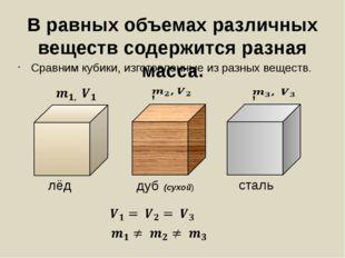 В равных объемах различных веществ содержится разная масса. Сравним кубики, и