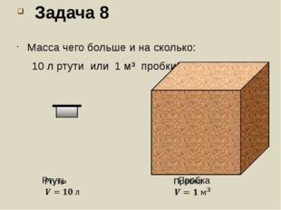 Задача 8 Масса чего больше и на сколько: 10 л ртути или 1 м³ пробки?