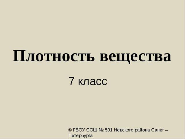 Плотность вещества 7 класс © ГБОУ СОШ № 591 Невского района Санкт – Петербург...