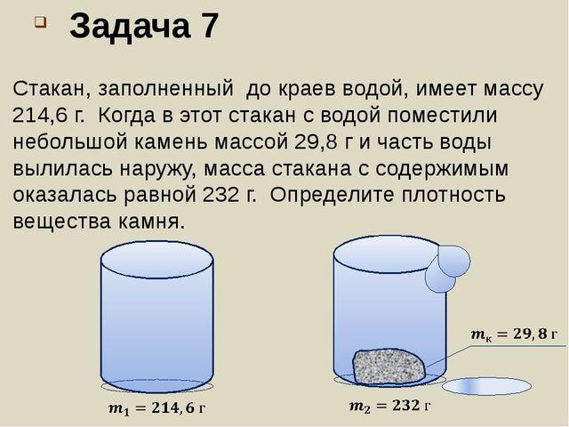 Задача 7 Стакан, заполненный до краев водой, имеет массу 214,6 г. Когда в это...