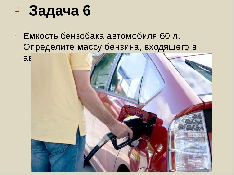 Задача 6 Емкость бензобака автомобиля 60 л. Определите массу бензина, входяще...