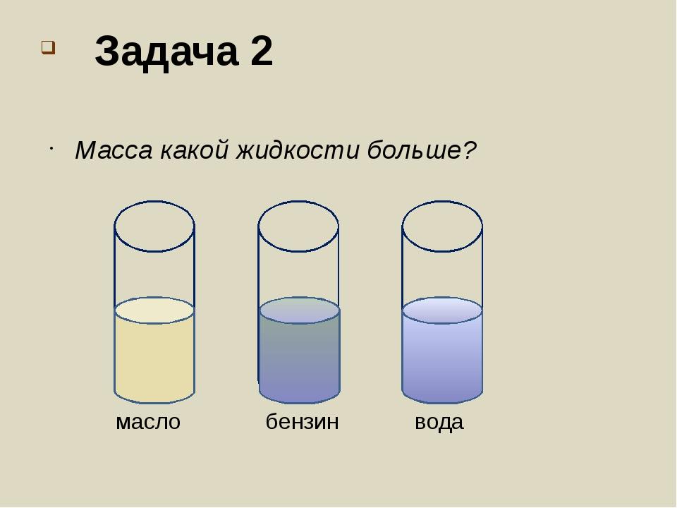 Задача 2 Масса какой жидкости больше? вода бензин масло