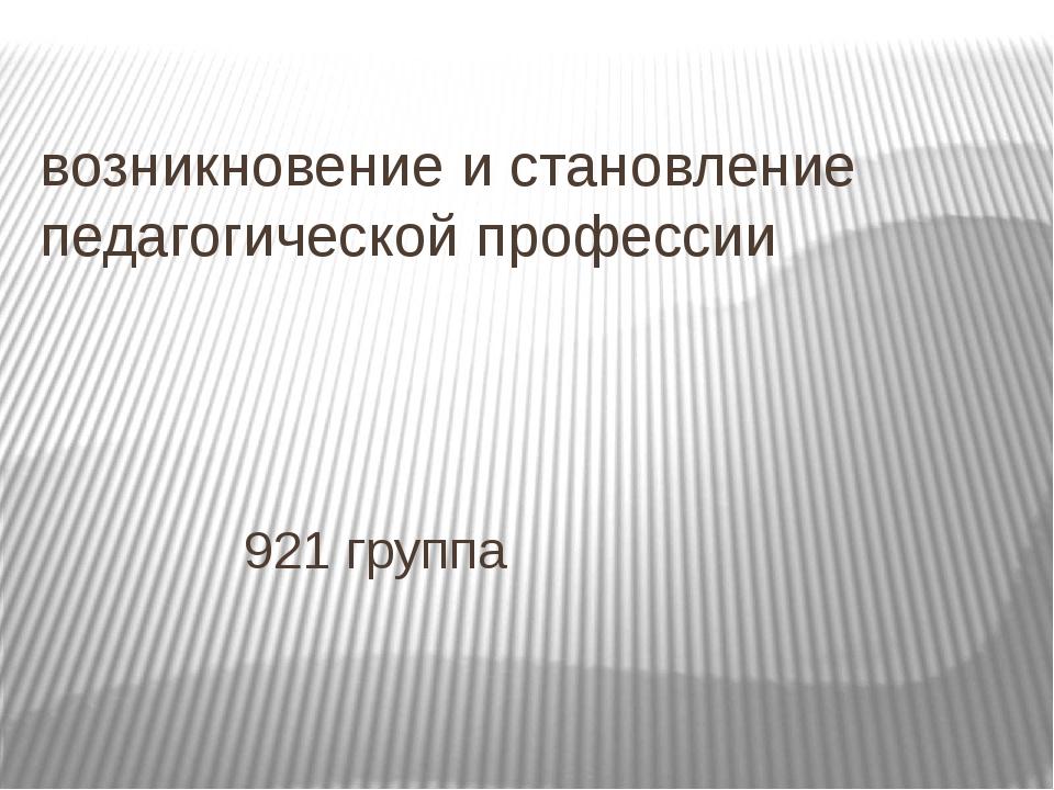 возникновение и становление педагогической профессии 921 группа