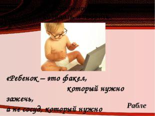 Каждый ребенок способен созидать и творить. «Ребенок – это факел, который нуж