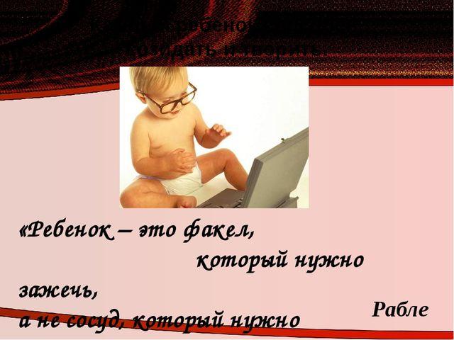 Каждый ребенок способен созидать и творить. «Ребенок – это факел, который нуж...