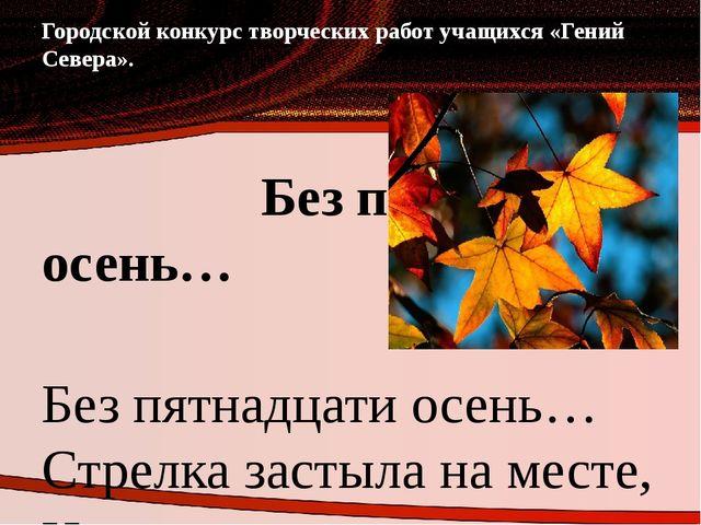 Городской конкурс творческих работ учащихся «Гений Севера». Без пятнадцати ос...