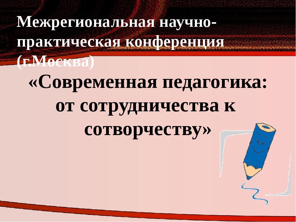 Межрегиональная научно-практическая конференция (г.Москва) «Современная педаг...