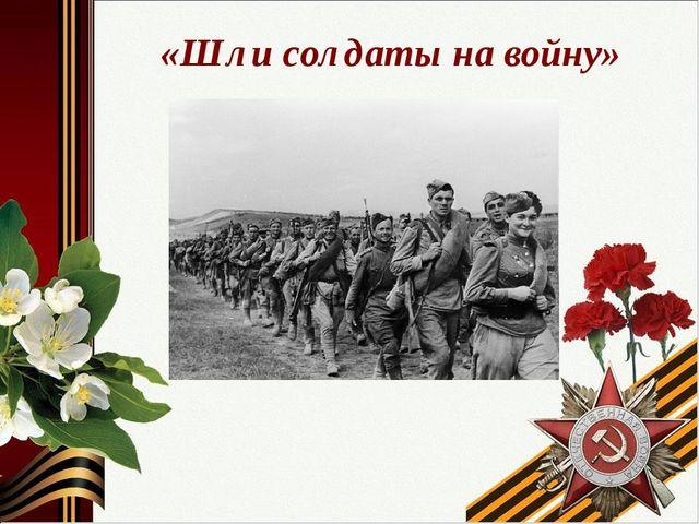 «Шли солдаты на войну»