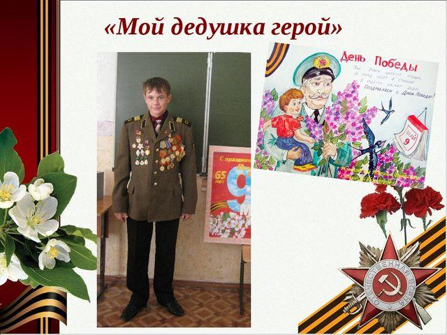 «Мой дедушка герой»