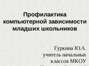 Профилактика компьютерной зависимости младших школьников Гуркина Ю.А. учитель