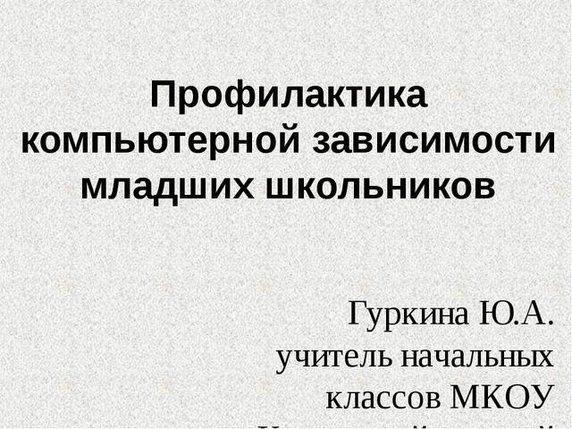 Профилактика компьютерной зависимости младших школьников Гуркина Ю.А. учитель...