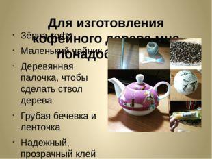 Для изготовления кофейного дерева мне понадобилось: Зёрна кофе Маленький чайн