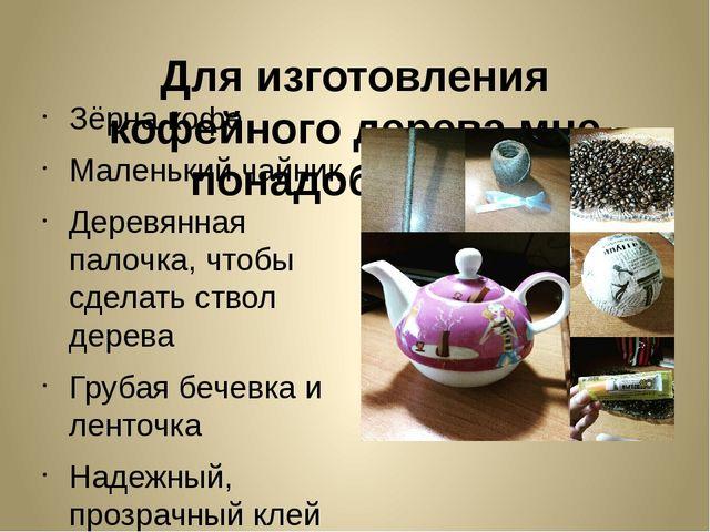 Для изготовления кофейного дерева мне понадобилось: Зёрна кофе Маленький чайн...