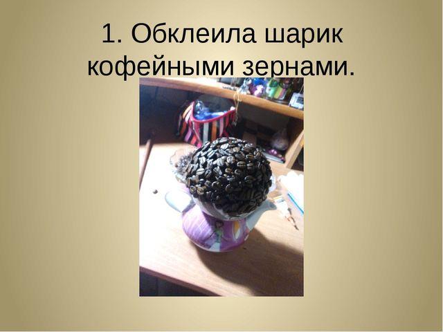 1. Обклеила шарик кофейными зернами.