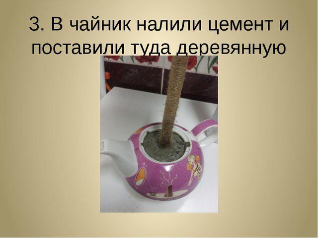 3. В чайник налили цемент и поставили туда деревянную палочку.