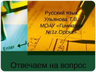 Отвечаем на вопрос «почему?» Русский язык Ульянова Т.В. МОАУ «Гимназия №1г.Ор
