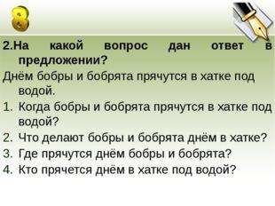 2.На какой вопрос дан ответ в предложении? Днём бобры и бобрята прячутся в ха