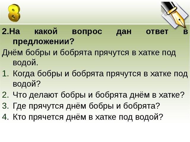 2.На какой вопрос дан ответ в предложении? Днём бобры и бобрята прячутся в ха...