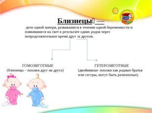 Близнецы́— дети одной матери, развившиеся в течение однойбеременностии по